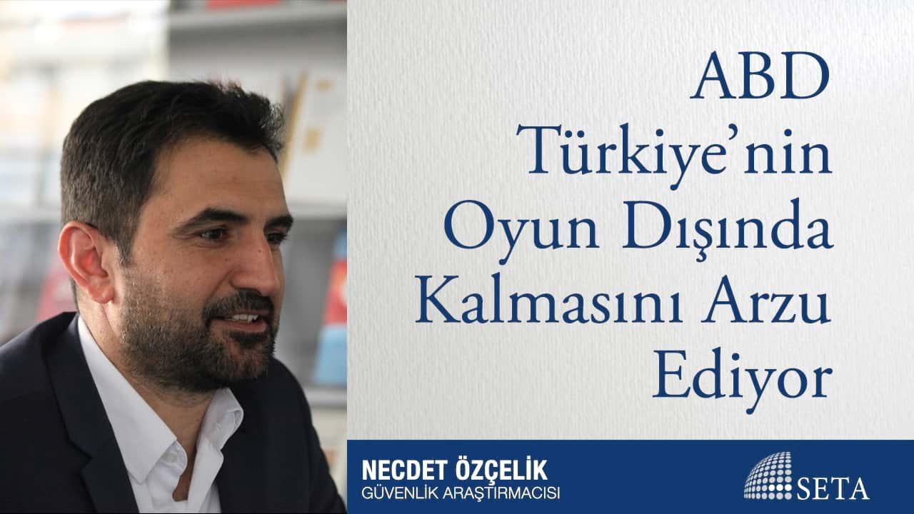 ABD Türkiye'nin Oyun Dışında Kalmasını Arzu Ediyor
