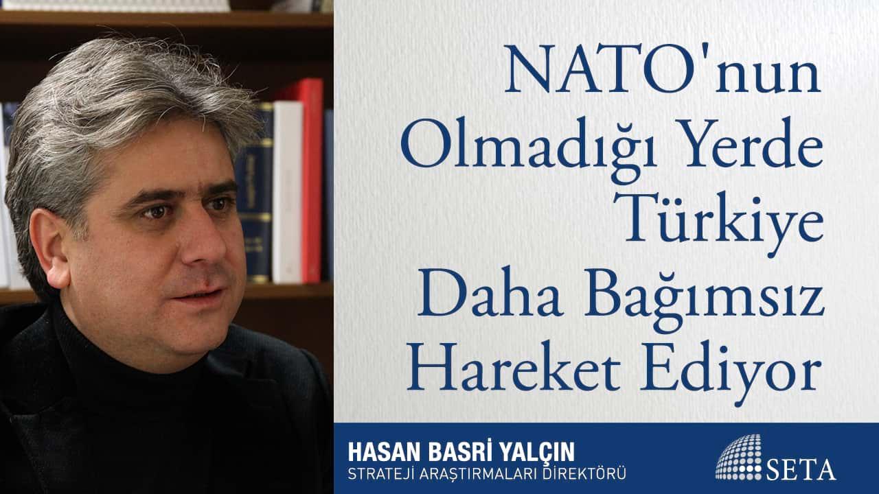 NATO nun Olmadığı Yerde Türkiye Daha Bağımsız Hareket Ediyor