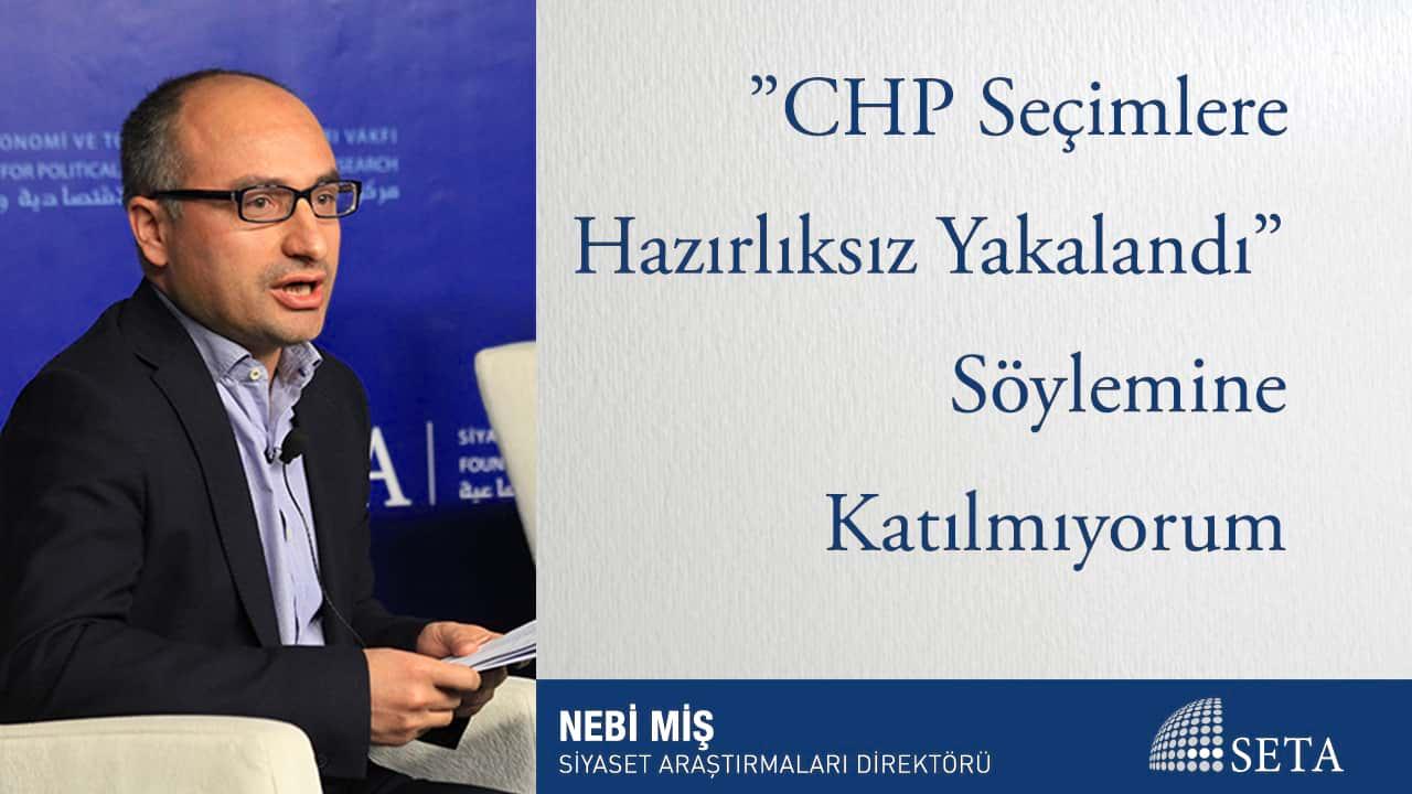 """""""CHP Seçimlere Hazırlıksız Yakalandı"""" Söylemine Katılmıyorum"""