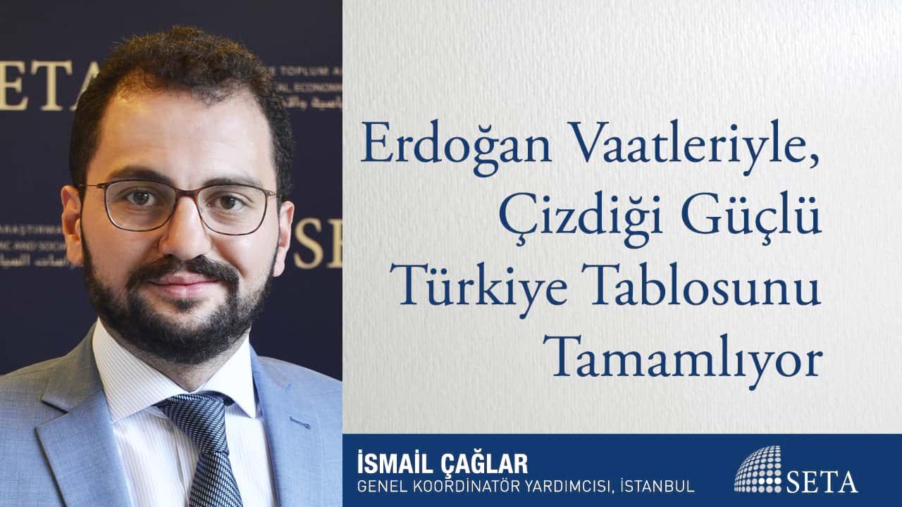Erdoğan Vaatleriyle Çizdiği Güçlü Türkiye Tablosunu Tamamlıyor
