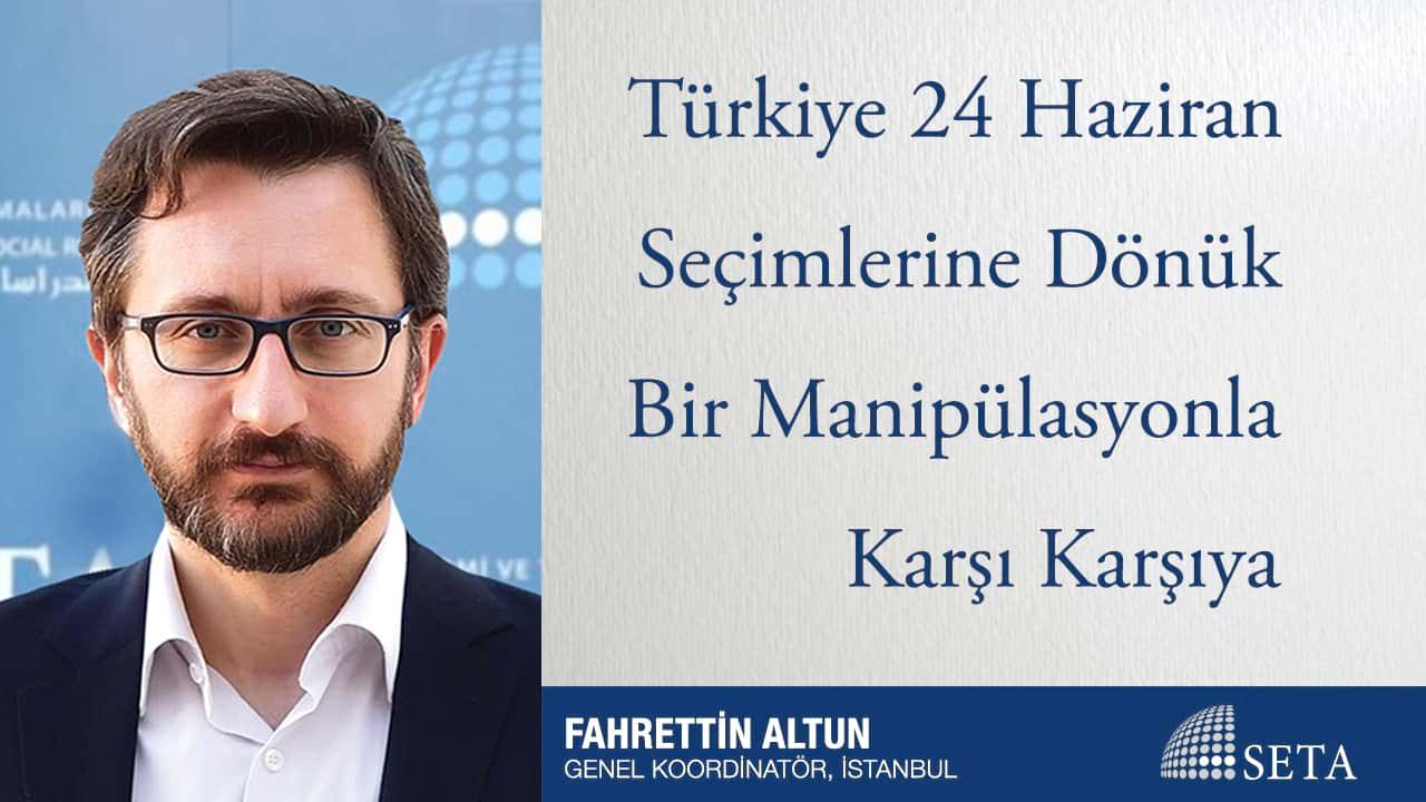 Türkiye 24 Haziran Seçimlerine Dönük Bir Manipülasyonla Karşı Karşıya