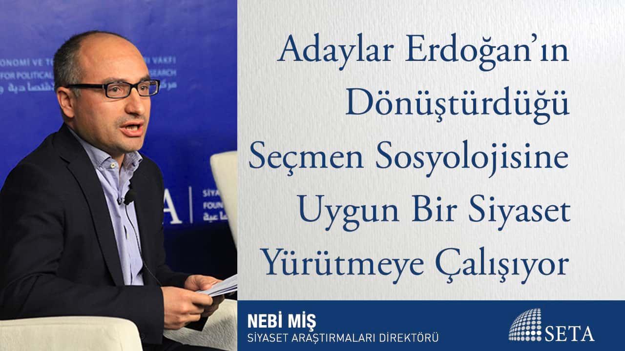 Adaylar Erdoğan ın Dönüştürdüğü Seçmen Sosyolojisine Uygun Bir Siyaset Yürütmeye
