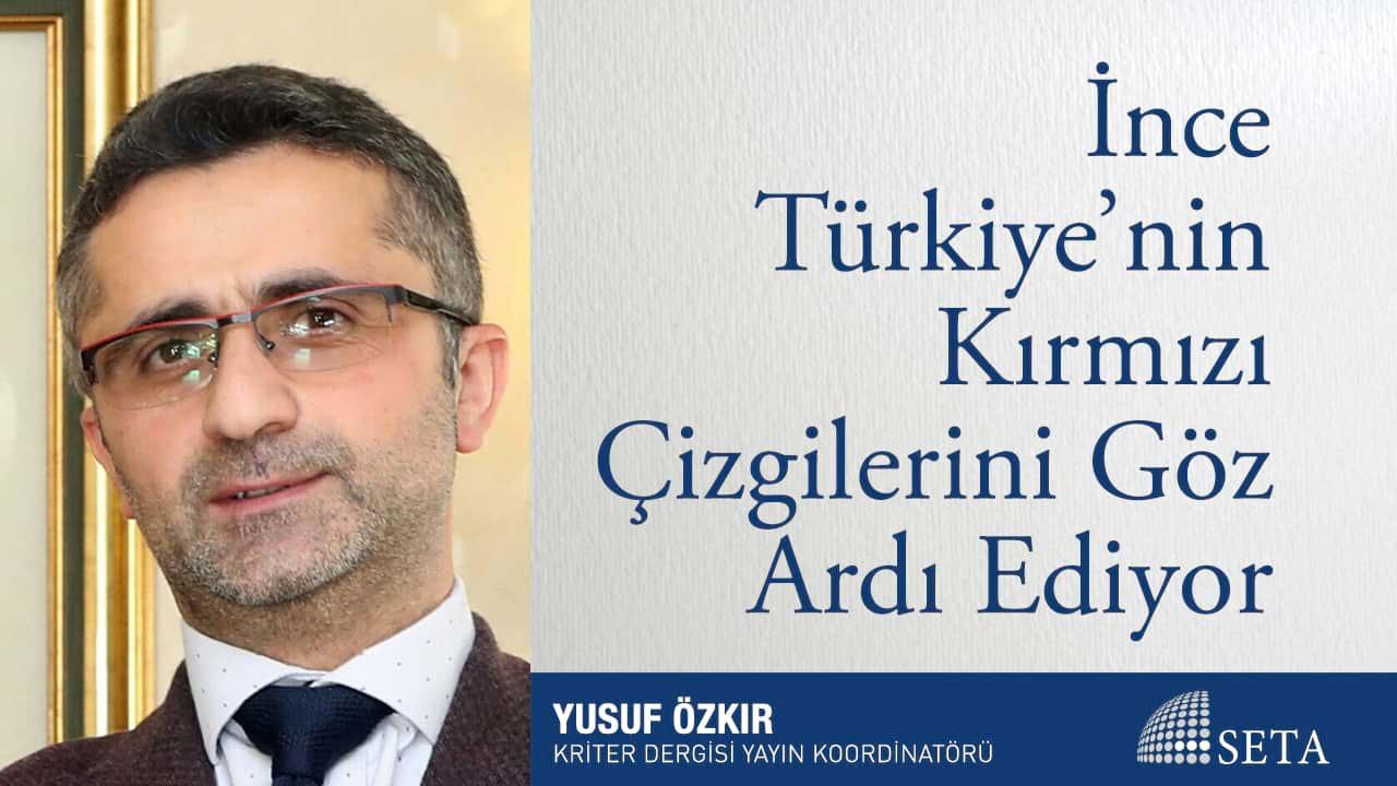 İnce Türkiye nin Kırmızı Çizgilerini Göz Ardı Ediyor
