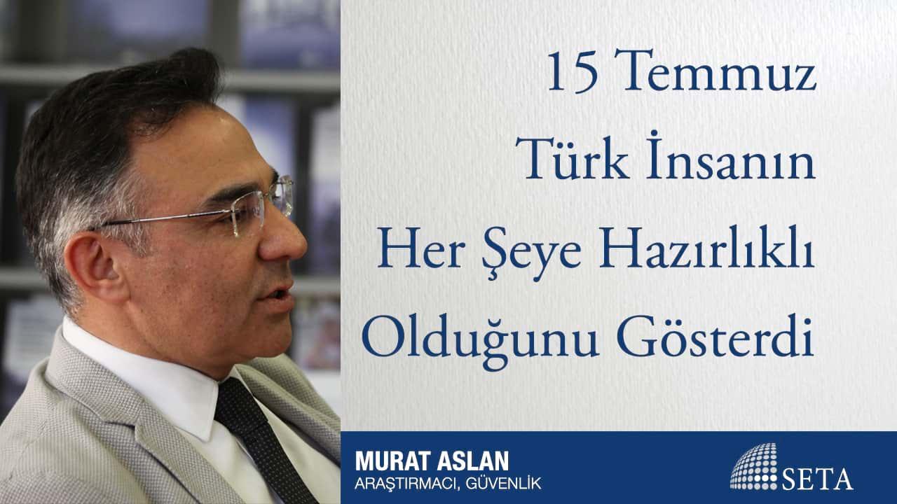 15 Temmuz Türk İnsanın Her Şeye Hazırlıklı Olduğunu Gösterdi