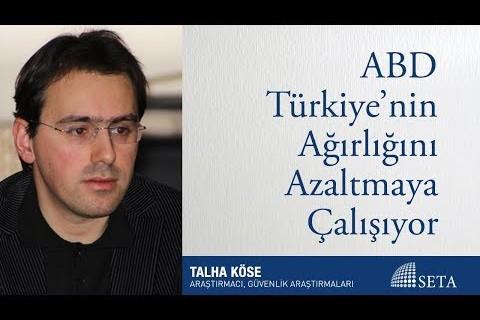 Talha Köse | ABD Türkiye'nin Ağırlığını Azaltmaya Çalışıyor