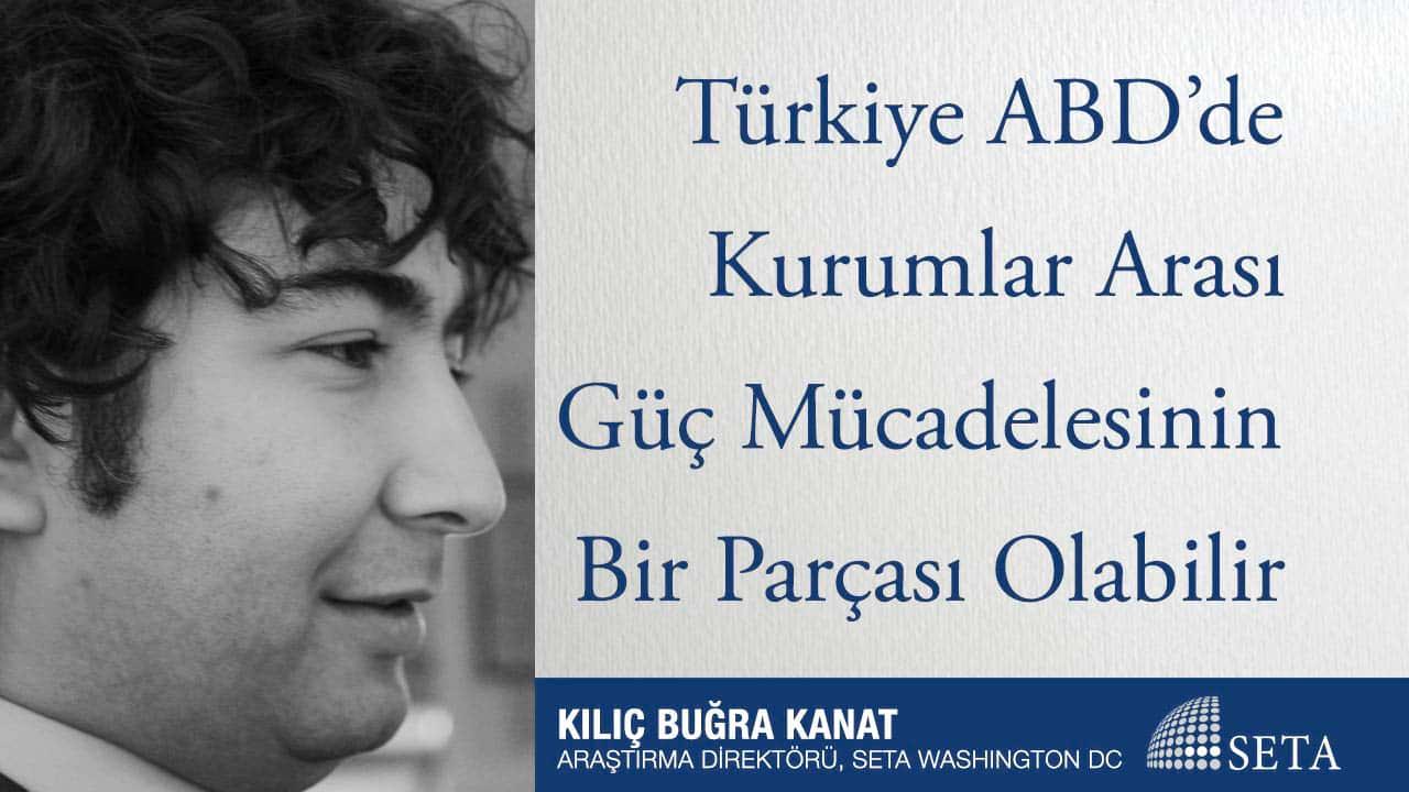 Türkiye ABD'de Kurumlar Arası Güç Mücadelesinin Bir Parçası Olabilir