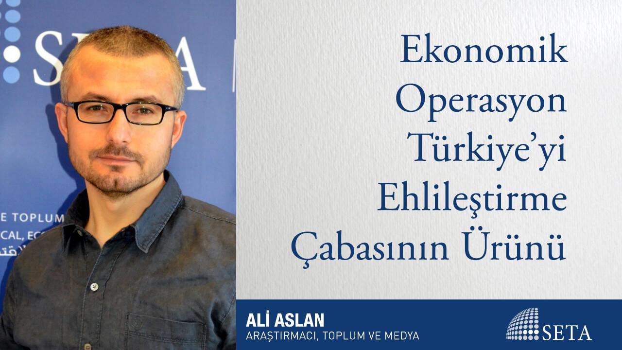 Ekonomik Operasyon Türkiye'yi Ehlileştirme Çabasının Ürünü