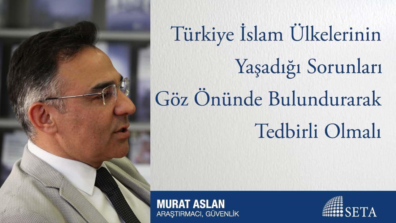 Türkiye İslam Ülkelerinin Yaşadığı Sorunları Göz Önünde Bulundurarak Tedbirli Olmalı