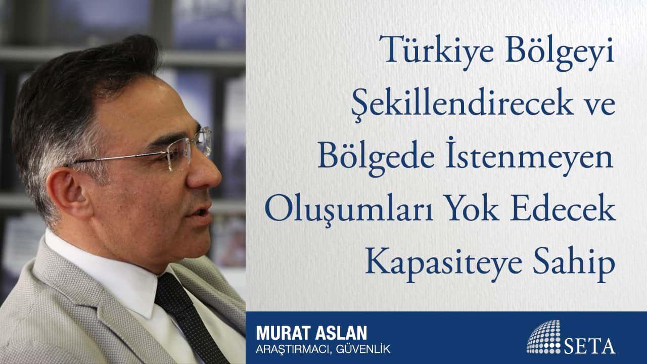 Türkiye Bölgeyi Şekillendirecek ve Bölgede İstenmeyen Oluşumları Yok Edecek Kapasiteye Sahip