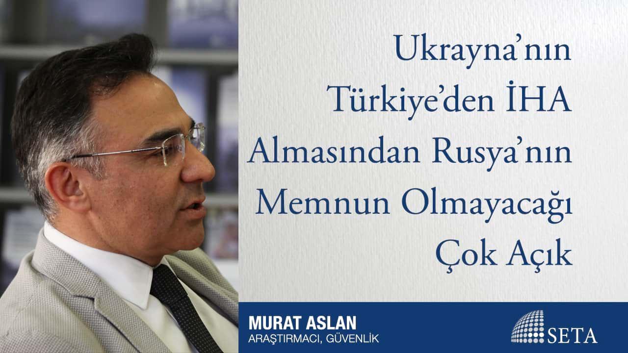 Ukrayna'nın Türkiye'den İHA Almasından Rusya'nın Memnun Olmayacağı Çok Açık