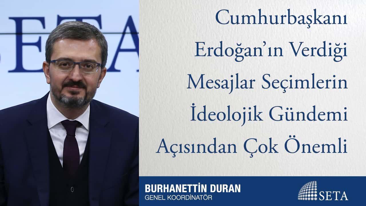 Cumhurbaşkanı Erdoğan'ın Verdiği Mesajlar Seçimlerin İdeolojik Gündemi Açısından Çok Önemli