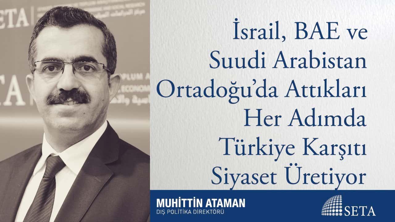 İsrail, BAE ve Suudi Arabistan Ortadoğu'da Attıkları Her Adımda Türkiye Karşıtı Siyaset Üretiyor