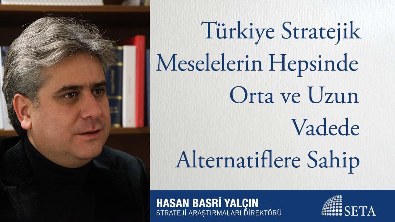Türkiye Stratejik Meselelerin Hepsinde Orta ve Uzun Vadede Alternatiflere Sahip