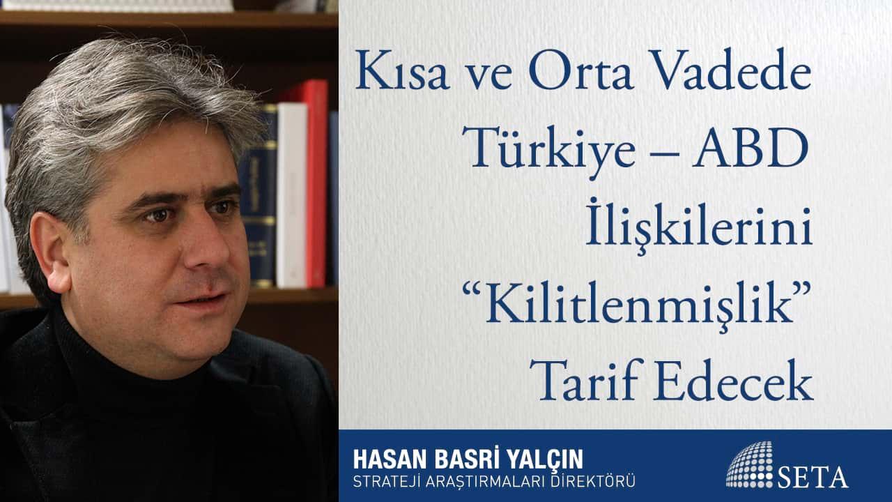 """Kısa ve Orta Vadede Türkiye – ABD İlişkilerini """"Kilitlenmişlik"""" Tarif Edecek"""