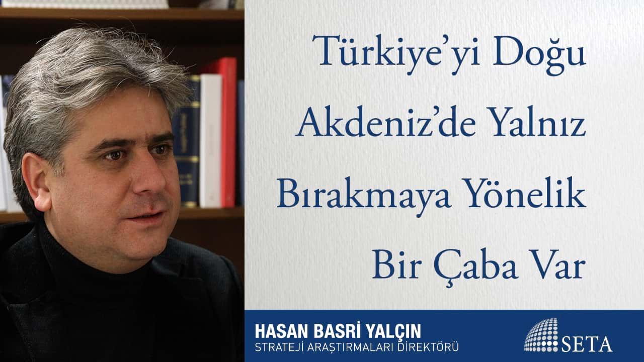 Türkiye'yi Doğu Akdeniz'de Yalnız Bırakmaya Yönelik Bir Çaba Var