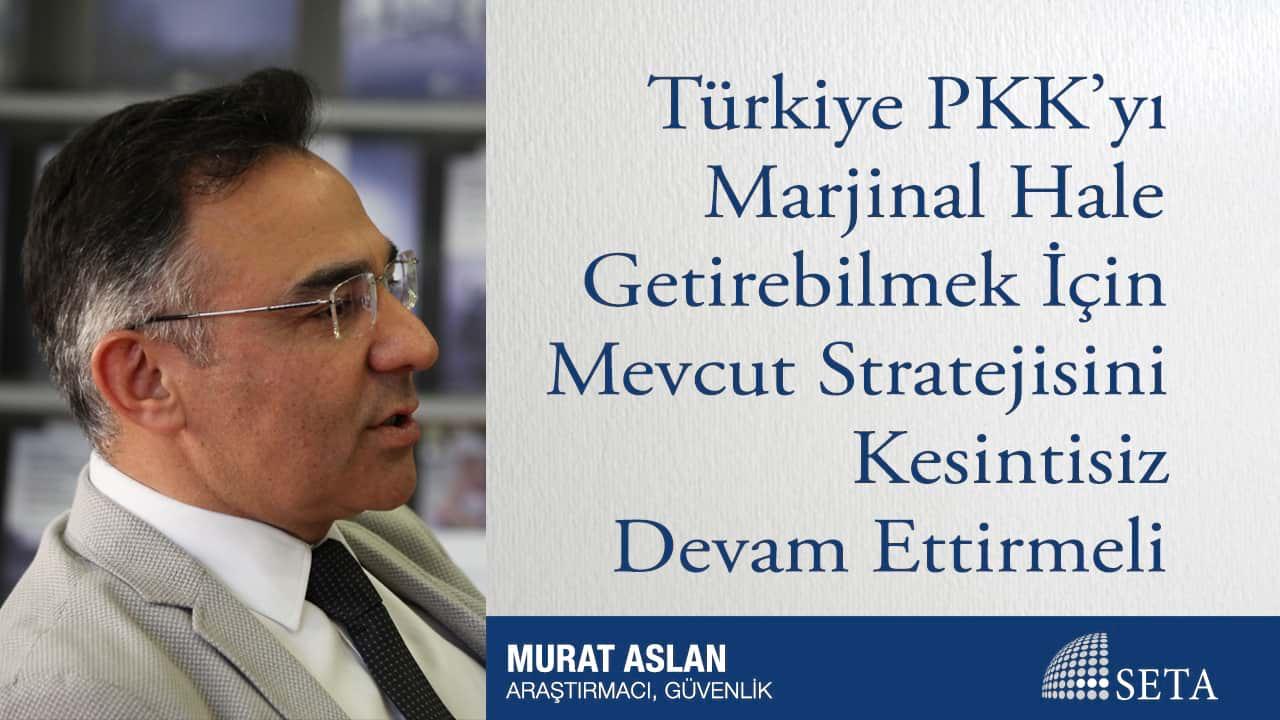Türkiye PKK'yı Marjinal Hale Getirebilmek İçin Mevcut Stratejisini Kesintisiz Devam Ettirmeli