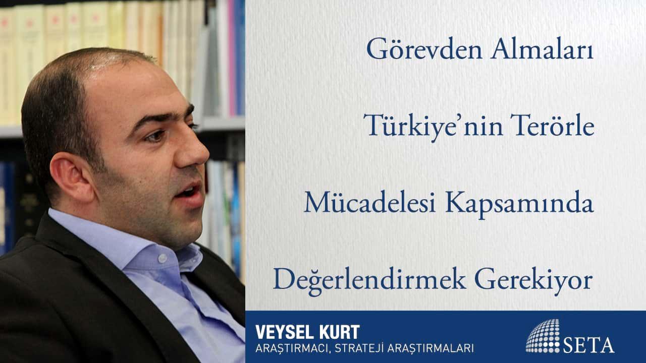 Görevden Almaları Türkiye'nin Terörle Mücadelesi Kapsamında Değerlendirmek Gerekiyor