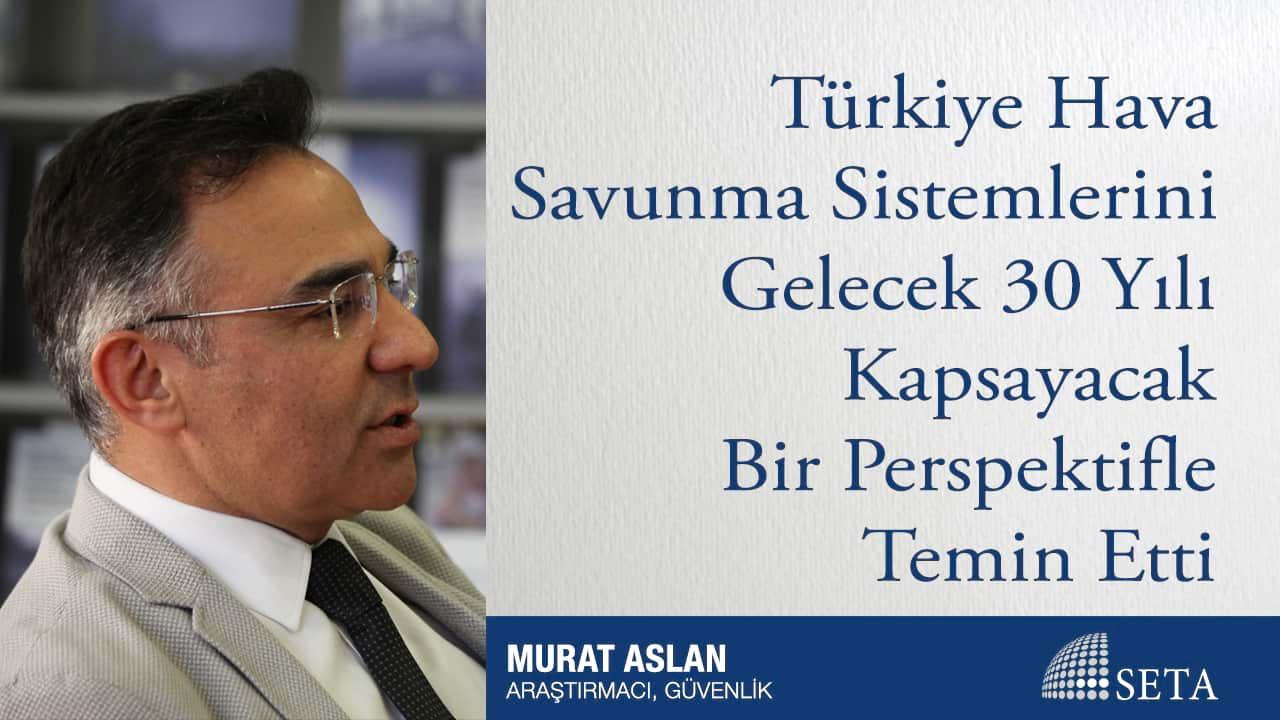 Türkiye Hava Savunma Sistemlerini Gelecek 30 Yılı Kapsayacak Bir Perspektifle Temin Etti