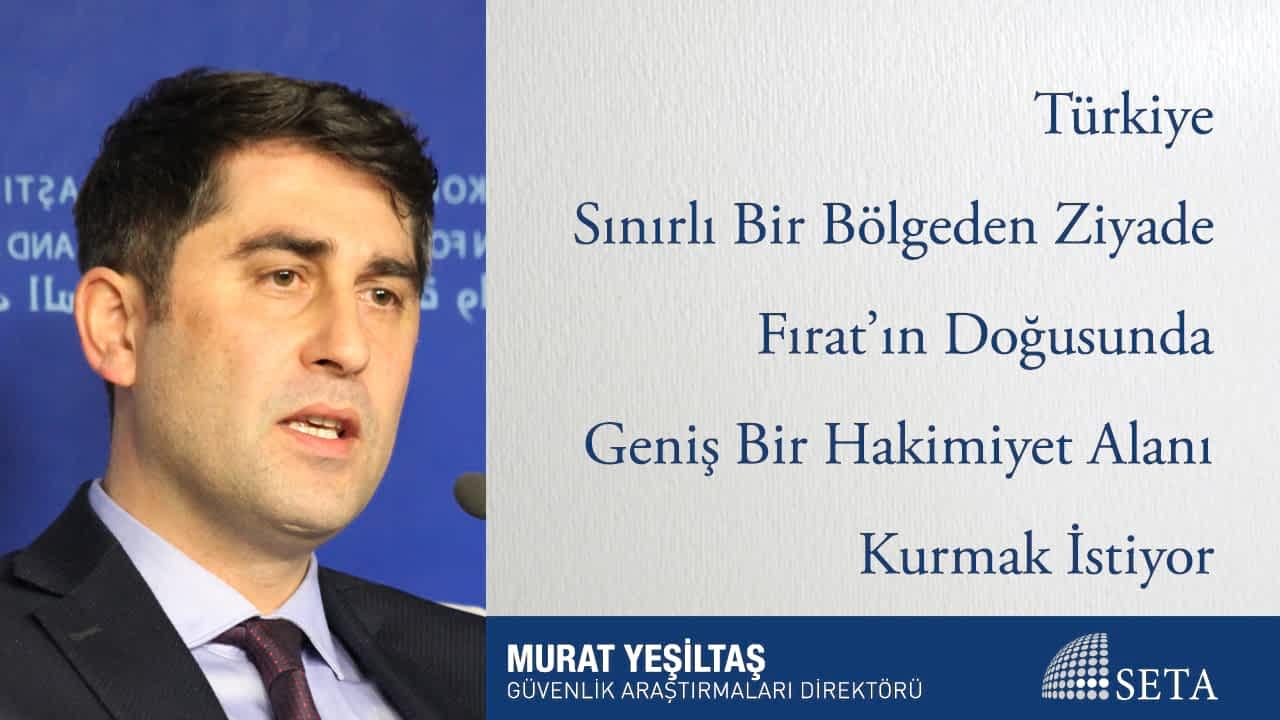 Türkiye Sınırlı Bir Bölgeden Ziyade Fırat'ın Doğusunda Geniş Bir Hakimiyet Alanı Kurmak İstiyor