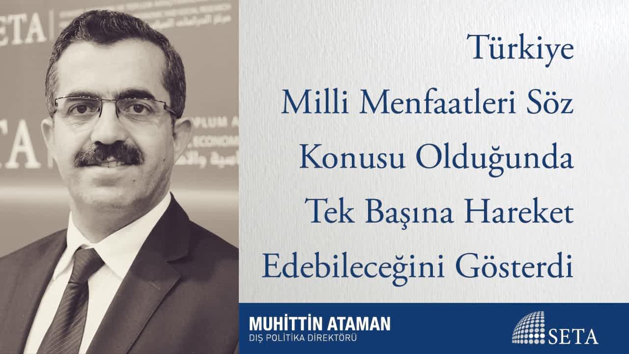 Türkiye Milli Menfaatleri Söz Konusu Olduğunda Tek Başına Hareket Edebileceğini Gösterdi