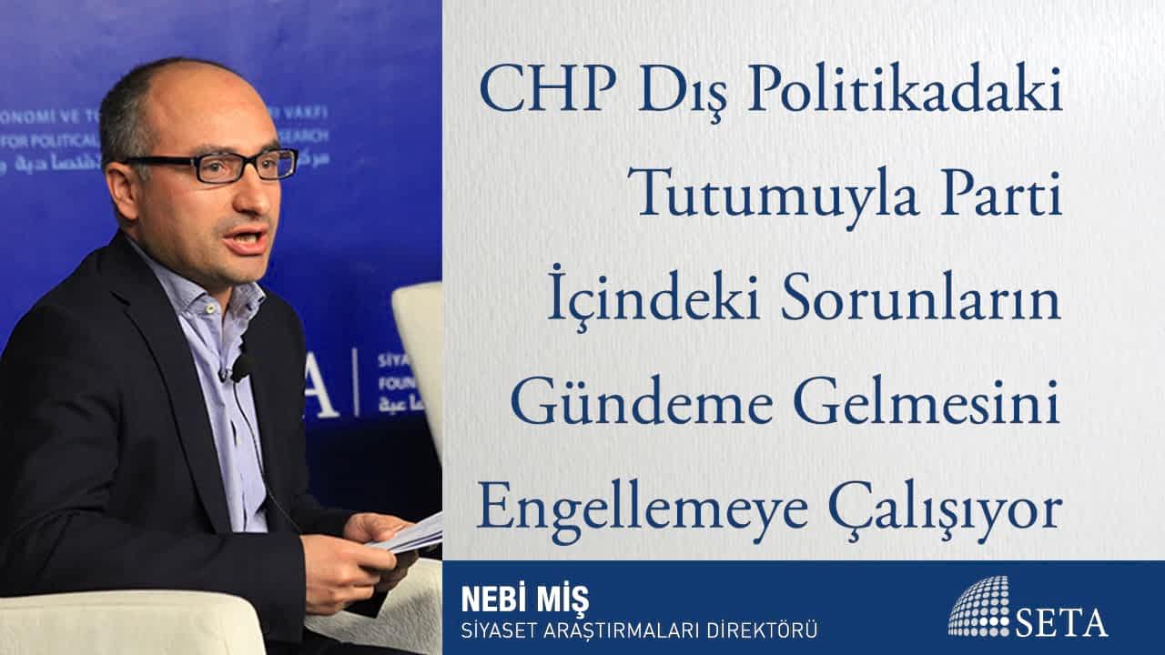 CHP Dış Politikadaki Tutumuyla Parti İçindeki Sorunların Gündeme Gelmesini Engellemeye Çalışıyor
